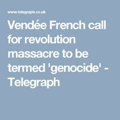 Vendée French call for revolution massacre to be termed 'genocide' - Telegraph