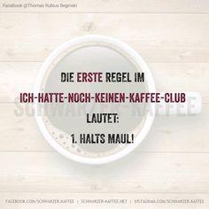 Die erste Regel im Ich-hatte-noch-keinen-Kaffee-club lautet: 1. Halts Maul! shares