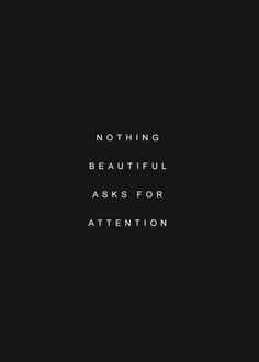 Nothing beautiful asks for attention.