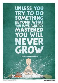 Unless you try to something beyond what you have already mastered, you will never grow. ~ Ralph Waldo Emerson