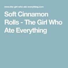 Soft Cinnamon Rolls - The Girl Who Ate Everything