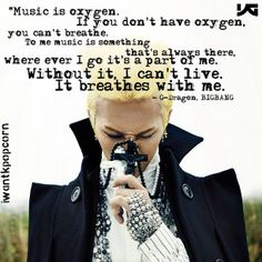 "!!That's for sure!! ""MUSIC is oxygen. If you don't have oxygen, you can't breathe. To me music is something that's always there. Where ever I go it's a part of me. Without it, I can't live. It breathes with me. - G-Dragon, BIGBANG (Kwon Ji Yong)"