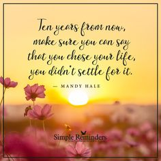 Do not settle Ten years from now, make sure you can say that you chose your life, you didn't settle for it. — Mandy Hale