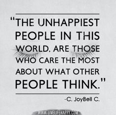 """""""The unhappiest people in this world, are those who care the most about what other people think. JoyBell C Change Quotes, New Quotes, Family Quotes, Happy Quotes, Words Quotes, Quotes To Live By, Love Quotes, Funny Quotes, Inspirational Quotes"""