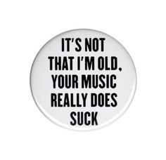 It's Not That I'm Old Your Music Really Does Suck Pinback Button Badge 44mm Big Badge.  #music #badge #badges #button #buttons #buttonbadge #old #overthehill #funny
