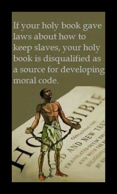 If your holy book gave laws about how to keep slaves, your holy book is disqualified as a source for developing moral code.
