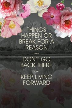Things happen or break for a reason. DOn't go back there. Keep living forward. Beautiful life quote via Jenna Fifi