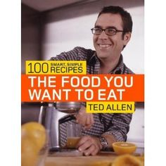 The Food You Want to Eat: 100 Smart, Simple Recipes by Ted Allen