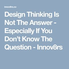 Design Thinking Is Not The Answer - Especially If You Don't Know The Question - Innov8rs