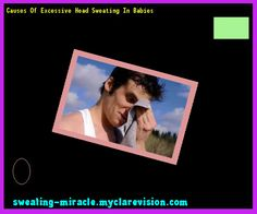 Causes Of Excessive Head Sweating In Babies 193634 - Your Body to Stop Excessive Sweating In 48 Hours - Guaranteed!