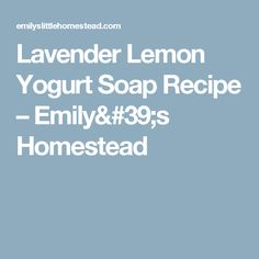 Lavender Lemon Yogurt Soap Recipe – Emily's Homestead