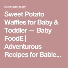 Sweet Potato Waffles for Baby & Toddler — Baby FoodE | Adventurous Recipes for Babies + Toddlers