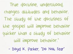 """True doctrine, understood, changes attitudes and behavior. The study of the doctrines of the gospel will improve behavior quicker than a study of behavior will improve behavior."""" Boyd K. Packer.  An excellent example of true doctrine is putting the first Commandment first--To love God by keeping His Commandments.  Then it will naturally follow that we will keep all the other Commandments that enable us to love our neighbour as ourselves.  Imagine the transformation of this world to be a…"""