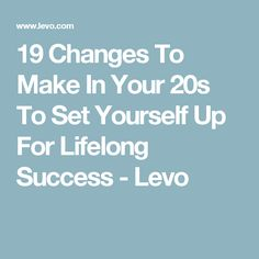 19 Changes To Make In Your 20s To Set Yourself Up For Lifelong Success - Levo