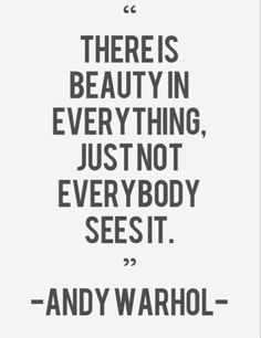 There is beauty in everything just not everybody seesit--- Andy Warhol #ArtistQuotes