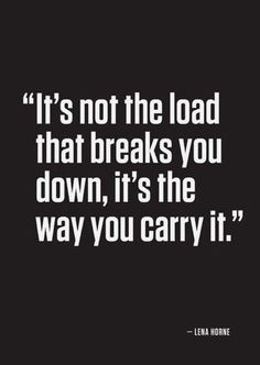 It's not the load that breaks you, it's the way you carry it... wise words
