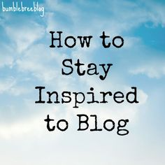 How to Stay Inspired to Blog - Bumblebreeblog
