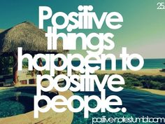 Positive things happen to positive people. Choose to be POSITIVE. Today.