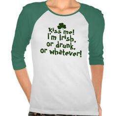 Kiss me I'm Irish Drunk Whatever T-shirts