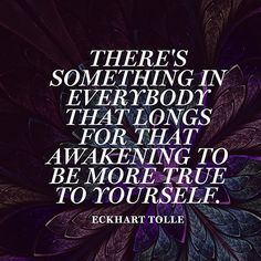 """""""There's something in everybody that longs for that awakening to be more true to yourself."""" — Eckhart Tolle"""
