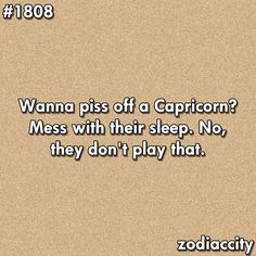 Capricorn: It kind of freaks me out to read about the characteristics of a Cap. Its me to a T. But this one really made me laugh. It's not MY fault if you wake me up and I am ornery the rest of the day!
