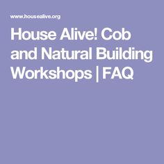 House Alive! Cob and Natural Building Workshops | FAQ