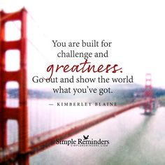 You are built for challenge and greatness. Go out and show the world what you've got. — Kimberley Blaine