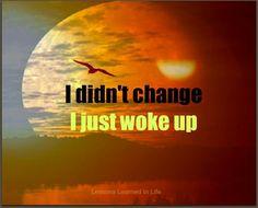 I didn't change... I just woke up!