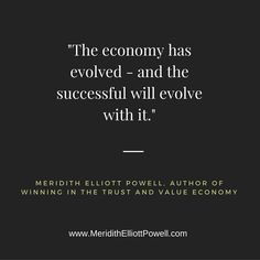 """""""The economy has evolved - and the successful will evolve with it."""" ~ Meridith Elliott Powell, author of Winning in the Trust & Value Economy."""