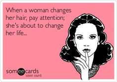 When a woman CHANGES her hair, pay attention; she's about to change her life...