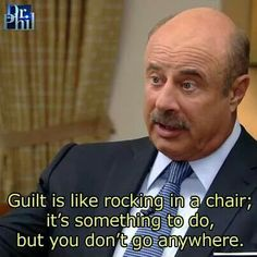 Guilt is like rocking in a chair; it's something to do, but you don't go anywhere. -Dr Phil