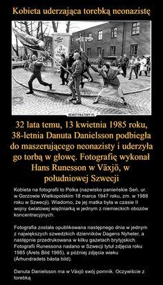32 lata temu, 13 kwietnia 1985 roku, 38-letnia Danuta Danielsson podbiegła do maszerującego neonazisty i uderzyła go torbą w głowę. Fotografię wykonał Hans Runesson w Växjö, w południowej Szwecji – Kobieta na fotografii to Polka (nazwisko panieńskie Seń, ur. w Gorzowie Wielkopolskim 18 marca 1947 roku, zm. w 1988 roku w Szwecji). Wiadomo, że jej matka była w czasie II wojny światowej więźniarką w jednym z niemieckich obozów koncentracyjnych.Fotografia została opublikowana następnego dnia w… Weird Facts, Fun Facts, Visit Poland, Funny Me, Memes, Old Photos, Life Lessons, Literature, Science