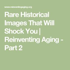 Rare Historical Images That Will Shock You | Reinventing Aging - Part 2