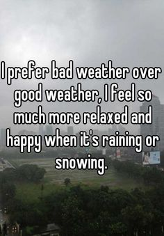 I prefer bad weather over good weather, I feel so much more relaxed and happy when it's raining or snowing.