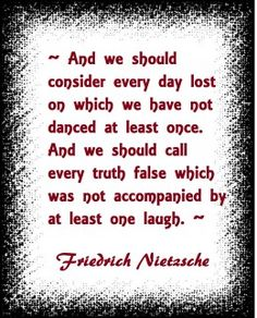 """And we should consider everyday lost on which we have not danced at least once. And we should call every truth false which was accomplished by at one laugh""  --Friedrich Nietzsche"