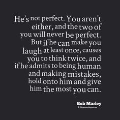 """Bob Marley Quotes, """"He's not perfect. You aren't either, and the two of you will never be perfect. But if he can make you laugh at least once, causes you to think twice, and if he admits to being human and making mistakes, hold onto him and give him the most you can."""" ― #bob #marley #quotes #love #life"""