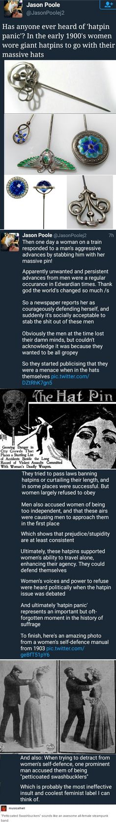 hatpin panic--apparently men don't LIKE to be attacked. Fancy that, we don't either. Nice to see your solution to women fighting back against their assailants is to be 100% against them instead of telling men to stop.