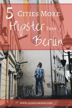Berlin is the King of European Hipster, but is the novelty starting to wear? Here are 5 European cities more hipster than Berlin!