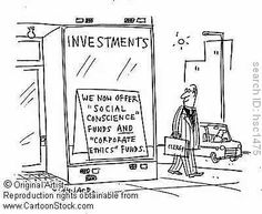 """Investments: We now offer 'social conscience' funds and 'corporate ethics' funds"".  http://www.cartoonstock.com/directory/i/investment_funds.asp"