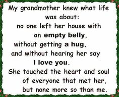 This is so true of my grandmother. The I love you was my favorite. Until the end ALWAYS an I love you. (Grandpa too) Life Quotes Love, New Quotes, Family Quotes, Quotes To Live By, Inspirational Quotes, Family Humor, Wall Quotes, Motivational Quotes, Grandmother Quotes