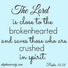 Psalms 34:18 KJV  The Lord is nigh unto them that are of a broken heart; and saveth such as be of a contrite spirit.