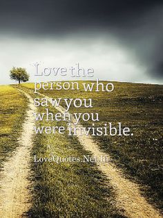 #Love the person who saw you when you were invisible.