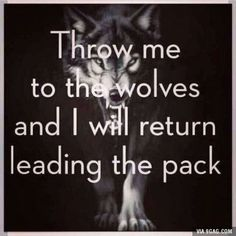 Throw me to the wolves and I will return leading the pack.  Never accept being abused or mistreated! #strength #inspiration #quotes