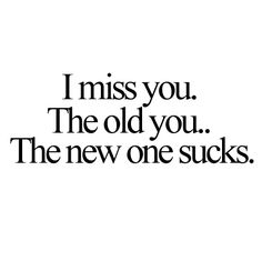 The old you that I knew. Not the idiot who lies to me and makes stupid selfish choices or tries to be cool