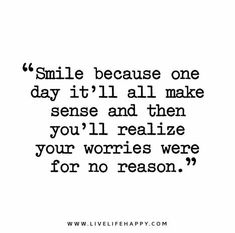 Smile-because-one-day-itll-make-sense-and-then-youll-realize-your-worries-were-for-no-reason
