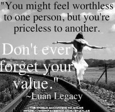 Too all the people who make you feel worthless, remember, there are many more who don't make you feel that way!
