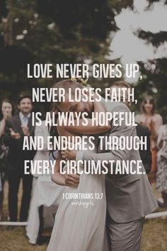 1 Corinthians 13 Love never gives up, never loses faith, is always hopeful and endures through every circumstance