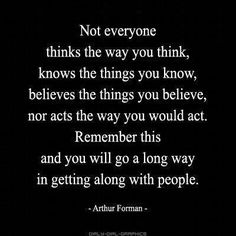 """""""Not everyone thinks the way you think, knows the things you know, believes the things you believe, nor acts the way you would act. Remember this and you will go a long way in getting along with people."""" ~ Arthur Forman ~"""