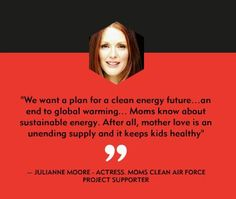 """""""We want a plan for a clean energy future...an end to global warming...Moms know about sustainable energy. After all, mother love is an unending supply and it keeps kids healthy"""" -Julianne Moore"""