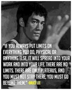 """""""If you always put limits on everything you do, physical or anything else, it will spread into your work and into your life. There are no limits. There are only plateaus, and you must not stay there, you must go beyond them."""" - Bruce Lee"""